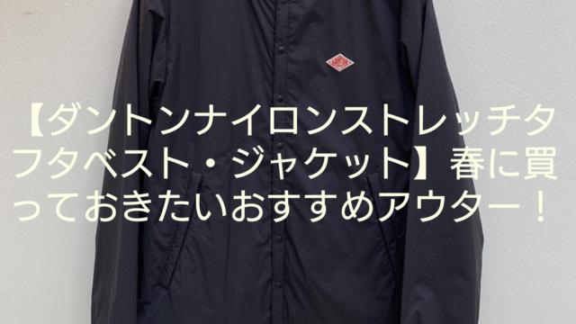 【ダントンナイロンストレッチタフタベスト・ジャケット】春に買っておきたいおすすめアウター!